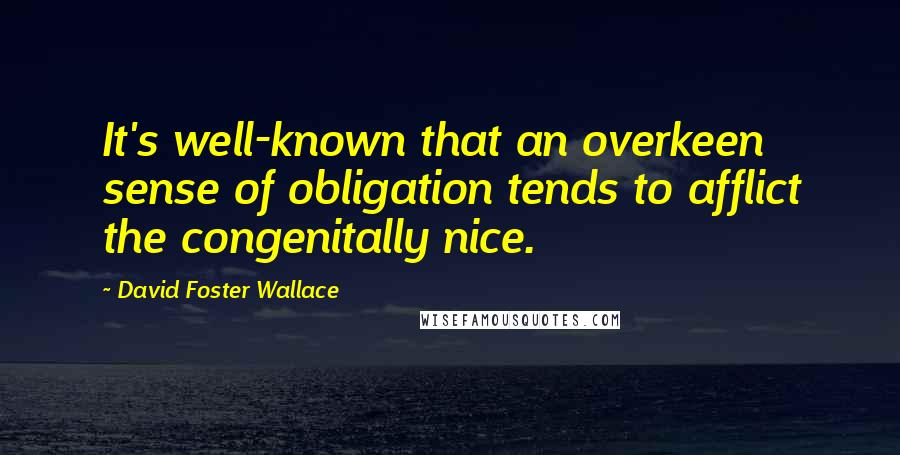 David Foster Wallace quotes: It's well-known that an overkeen sense of obligation tends to afflict the congenitally nice.