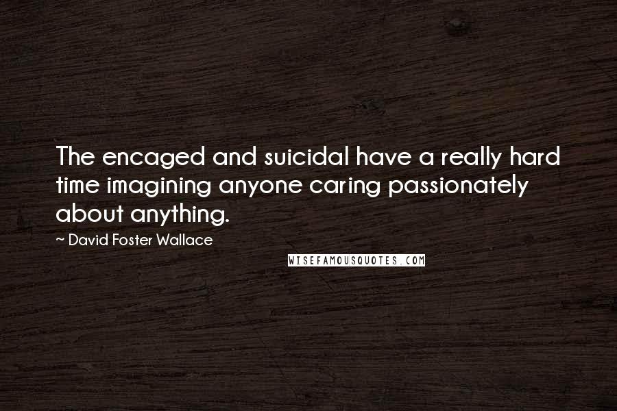 David Foster Wallace quotes: The encaged and suicidal have a really hard time imagining anyone caring passionately about anything.