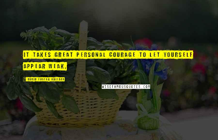 David Foster Wallace quotes: It takes great personal courage to let yourself appear weak.