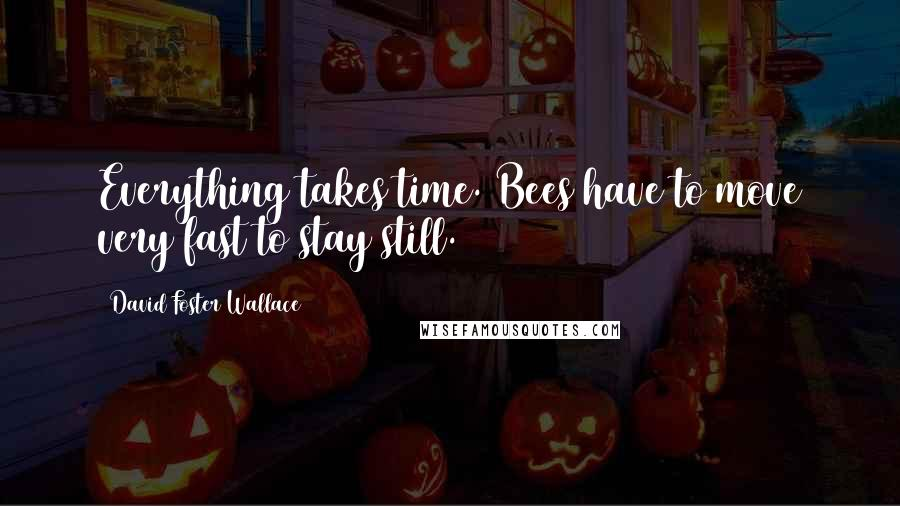 David Foster Wallace quotes: Everything takes time. Bees have to move very fast to stay still.