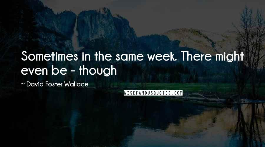 David Foster Wallace quotes: Sometimes in the same week. There might even be - though