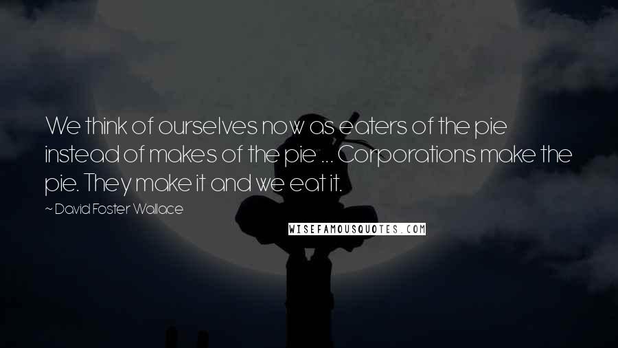 David Foster Wallace quotes: We think of ourselves now as eaters of the pie instead of makes of the pie ... Corporations make the pie. They make it and we eat it.
