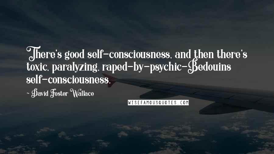 David Foster Wallace quotes: There's good self-consciousness, and then there's toxic, paralyzing, raped-by-psychic-Bedouins self-consciousness.