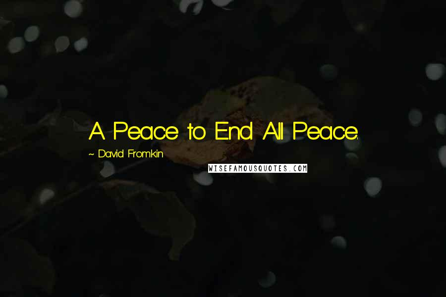 David Fromkin quotes: A Peace to End All Peace.
