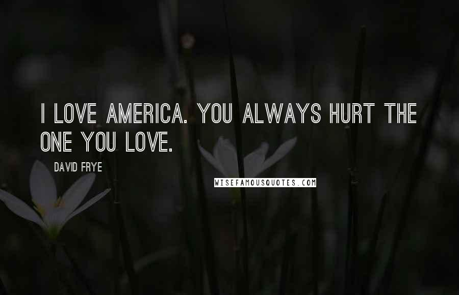 David Frye quotes: I love America. You always hurt the one you love.