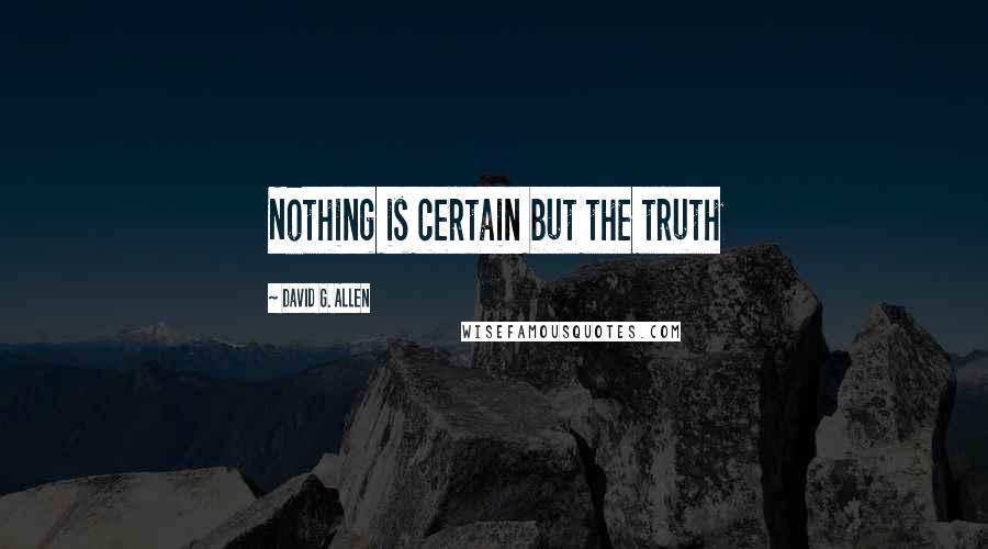 David G. Allen quotes: Nothing is certain but the truth