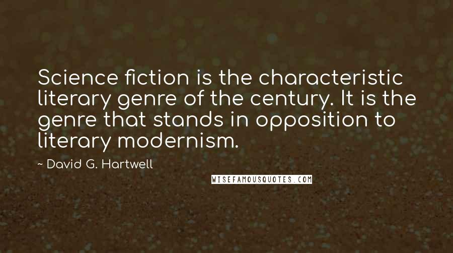 David G. Hartwell quotes: Science fiction is the characteristic literary genre of the century. It is the genre that stands in opposition to literary modernism.