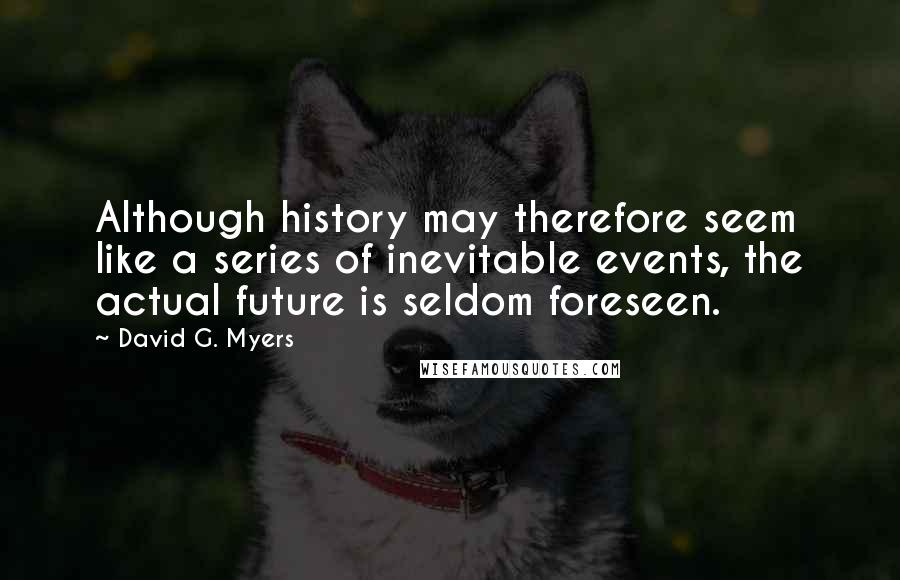 David G. Myers quotes: Although history may therefore seem like a series of inevitable events, the actual future is seldom foreseen.