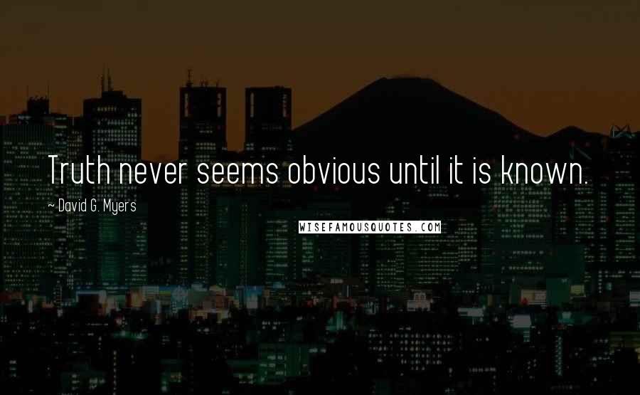 David G. Myers quotes: Truth never seems obvious until it is known.
