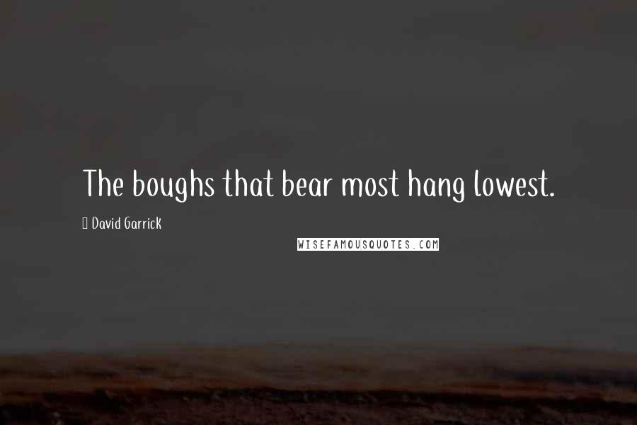 David Garrick quotes: The boughs that bear most hang lowest.