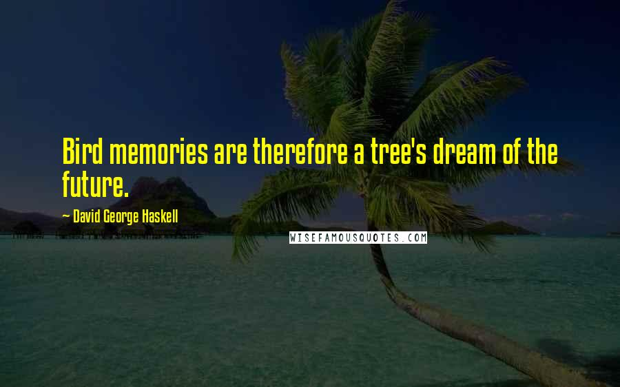 David George Haskell quotes: Bird memories are therefore a tree's dream of the future.