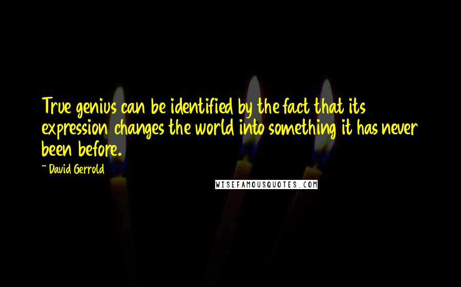 David Gerrold quotes: True genius can be identified by the fact that its expression changes the world into something it has never been before.