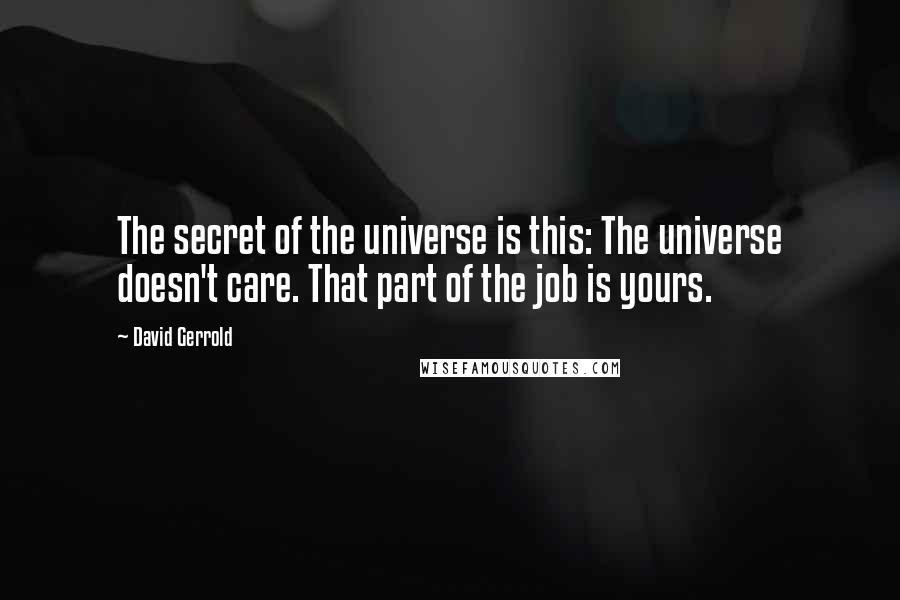 David Gerrold quotes: The secret of the universe is this: The universe doesn't care. That part of the job is yours.