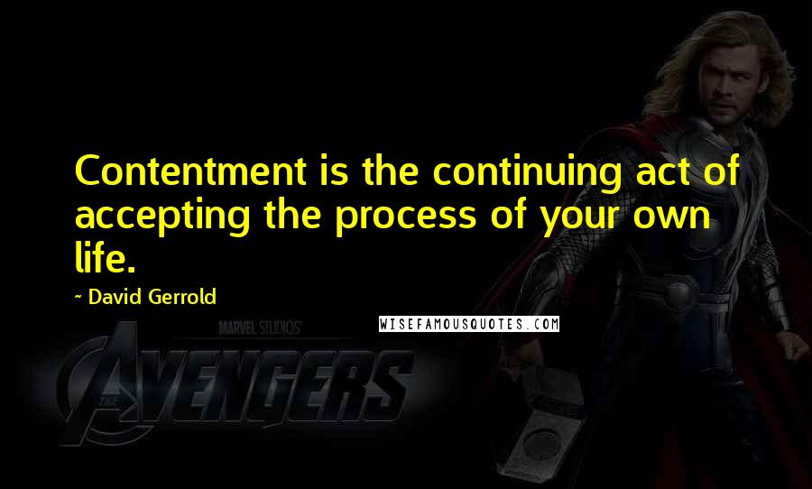 David Gerrold quotes: Contentment is the continuing act of accepting the process of your own life.