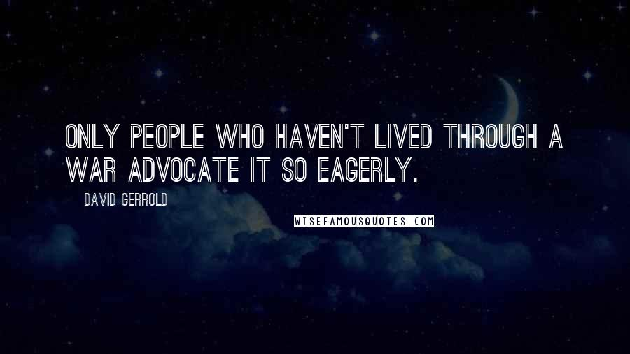 David Gerrold quotes: Only people who haven't lived through a war advocate it so eagerly.