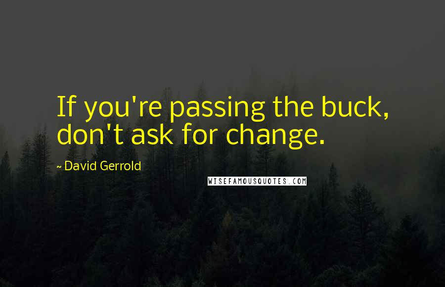 David Gerrold quotes: If you're passing the buck, don't ask for change.