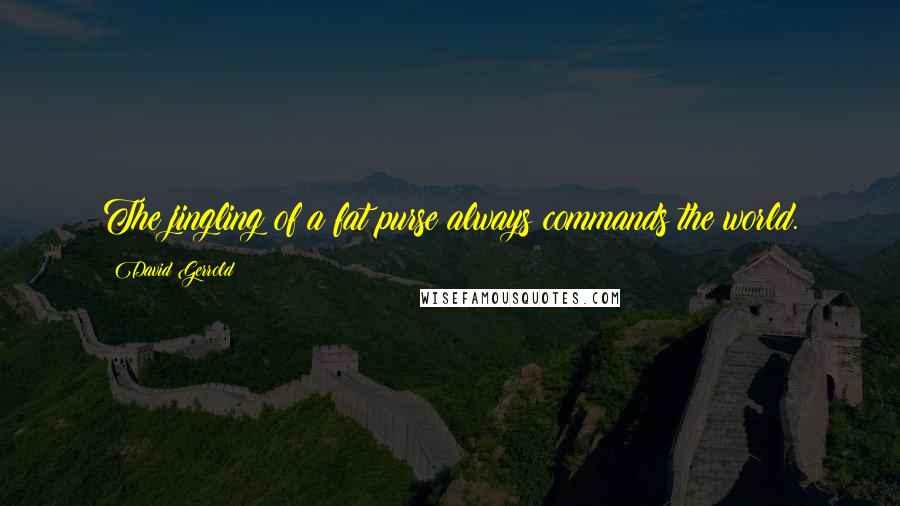 David Gerrold quotes: The jingling of a fat purse always commands the world.