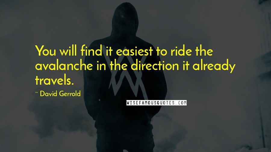 David Gerrold quotes: You will find it easiest to ride the avalanche in the direction it already travels.