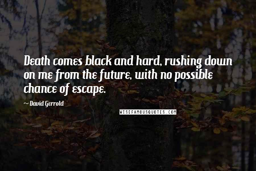 David Gerrold quotes: Death comes black and hard, rushing down on me from the future, with no possible chance of escape.