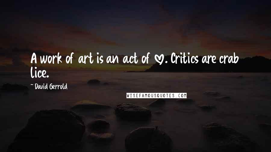 David Gerrold quotes: A work of art is an act of love. Critics are crab lice.