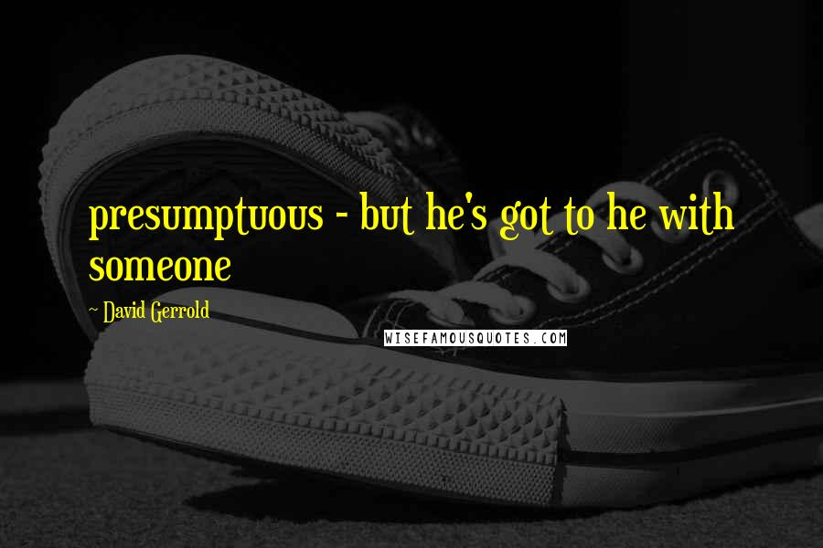 David Gerrold quotes: presumptuous - but he's got to he with someone