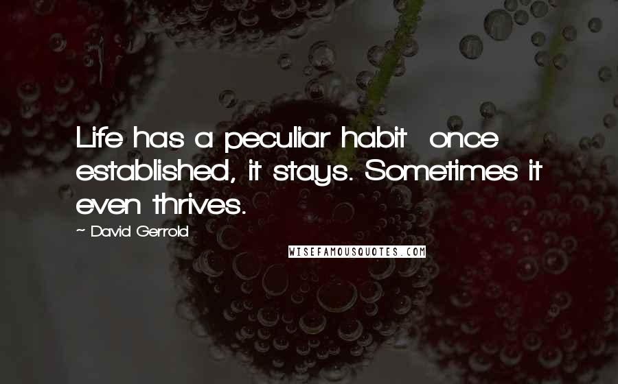 David Gerrold quotes: Life has a peculiar habit once established, it stays. Sometimes it even thrives.