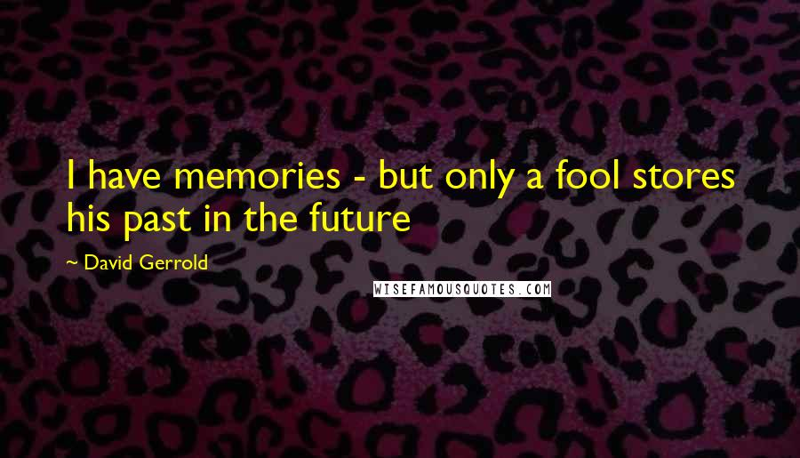 David Gerrold quotes: I have memories - but only a fool stores his past in the future