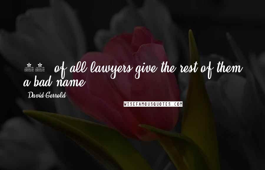 David Gerrold quotes: 99% of all lawyers give the rest of them a bad name.