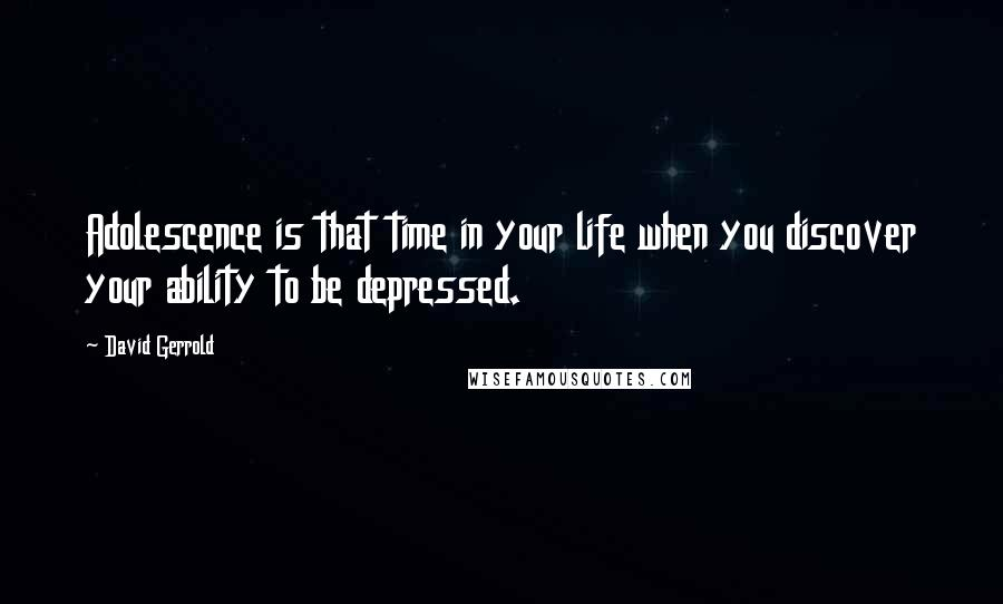 David Gerrold quotes: Adolescence is that time in your life when you discover your ability to be depressed.