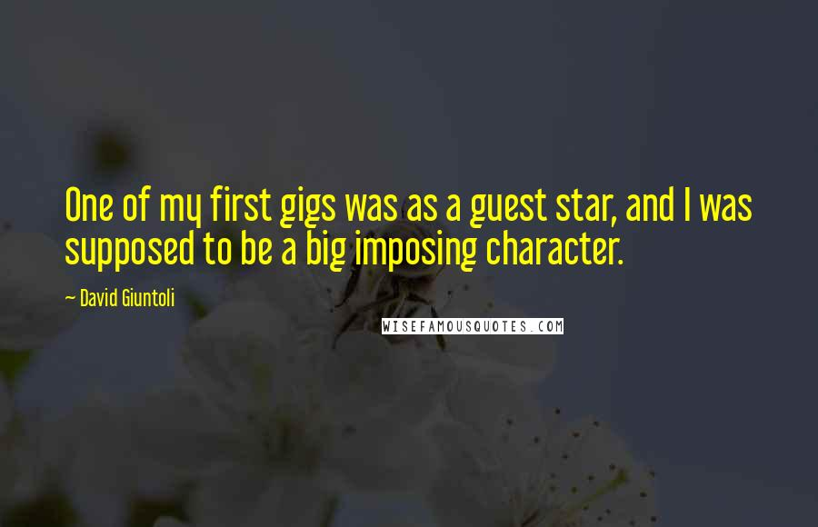 David Giuntoli quotes: One of my first gigs was as a guest star, and I was supposed to be a big imposing character.
