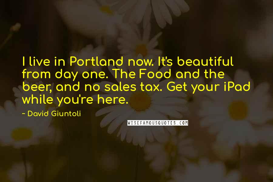 David Giuntoli quotes: I live in Portland now. It's beautiful from day one. The Food and the beer, and no sales tax. Get your iPad while you're here.