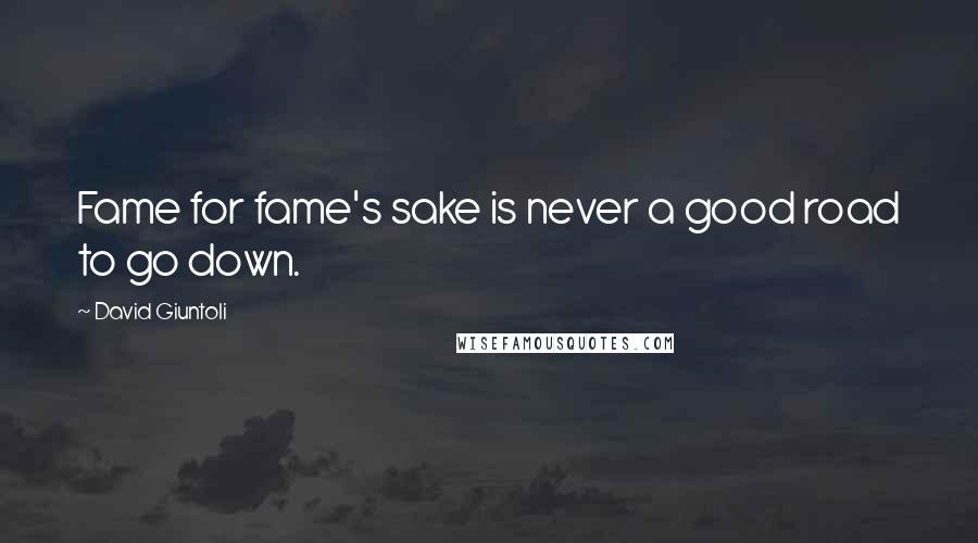 David Giuntoli quotes: Fame for fame's sake is never a good road to go down.
