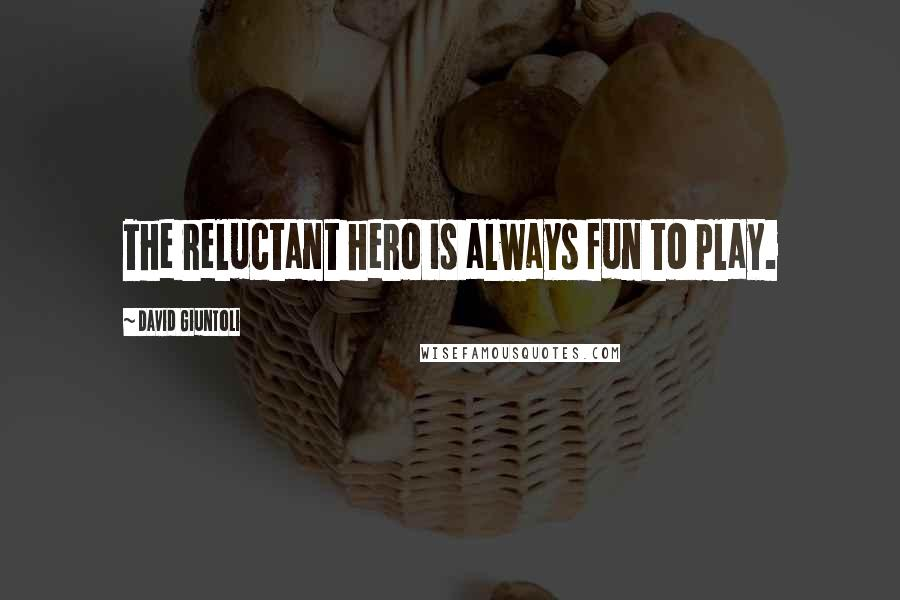 David Giuntoli quotes: The reluctant hero is always fun to play.