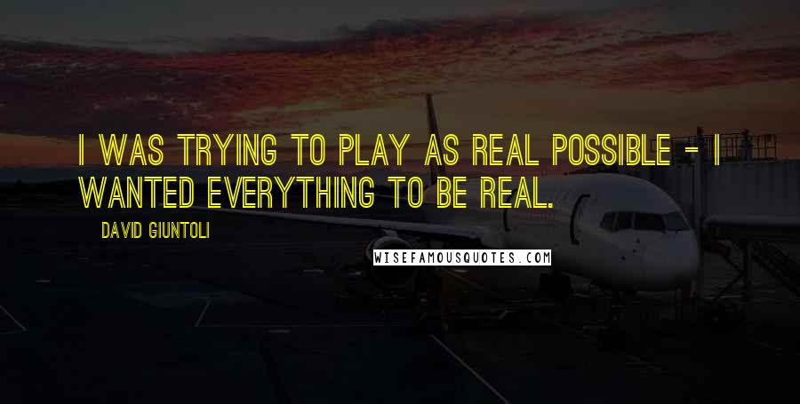 David Giuntoli quotes: I was trying to play as real possible - I wanted everything to be real.