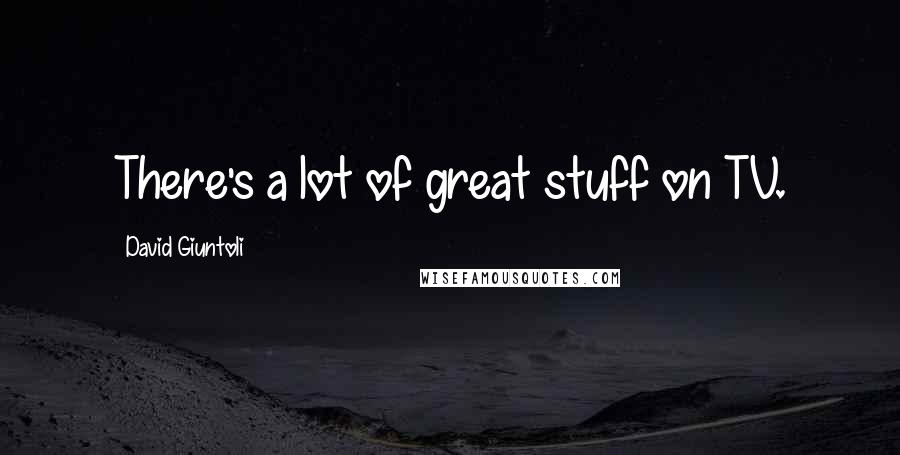 David Giuntoli quotes: There's a lot of great stuff on TV.