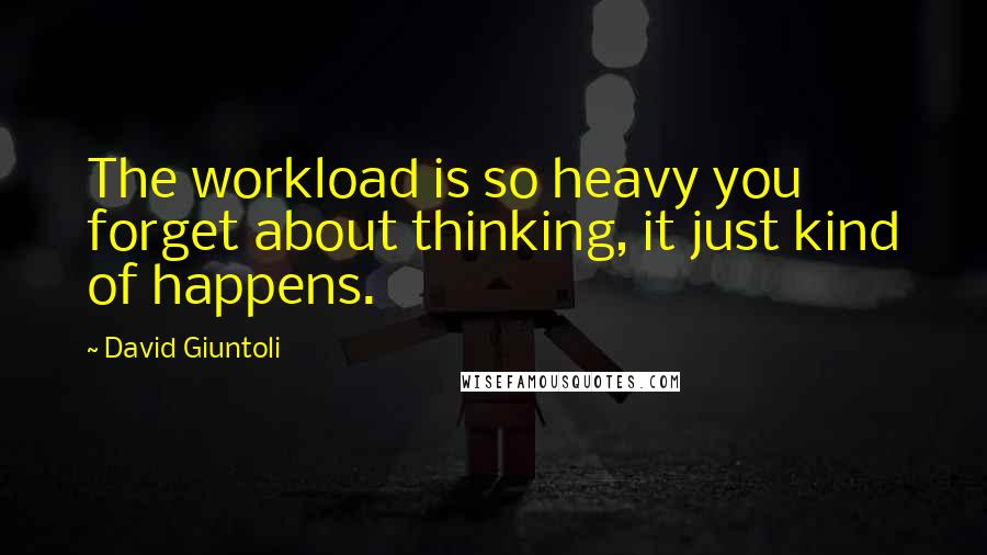 David Giuntoli quotes: The workload is so heavy you forget about thinking, it just kind of happens.