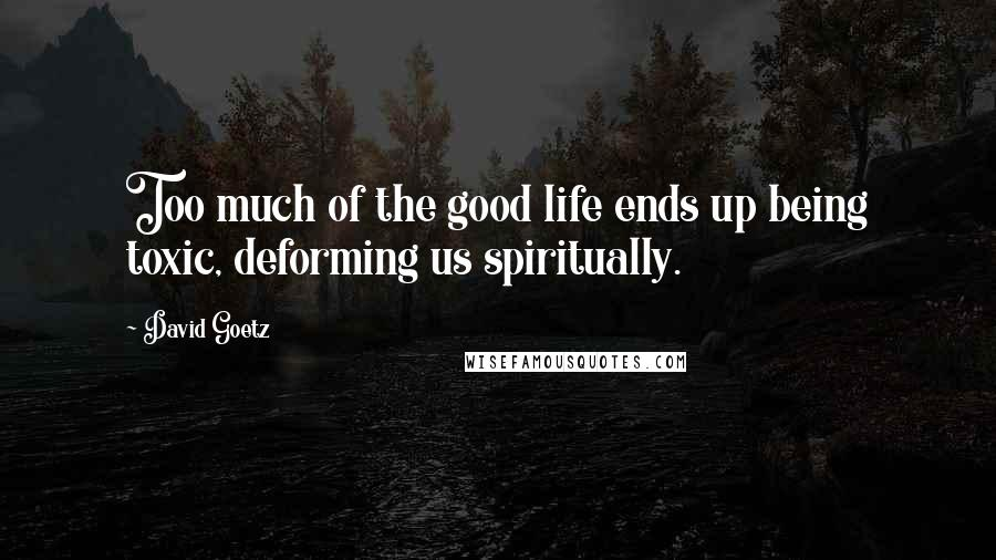 David Goetz quotes: Too much of the good life ends up being toxic, deforming us spiritually.