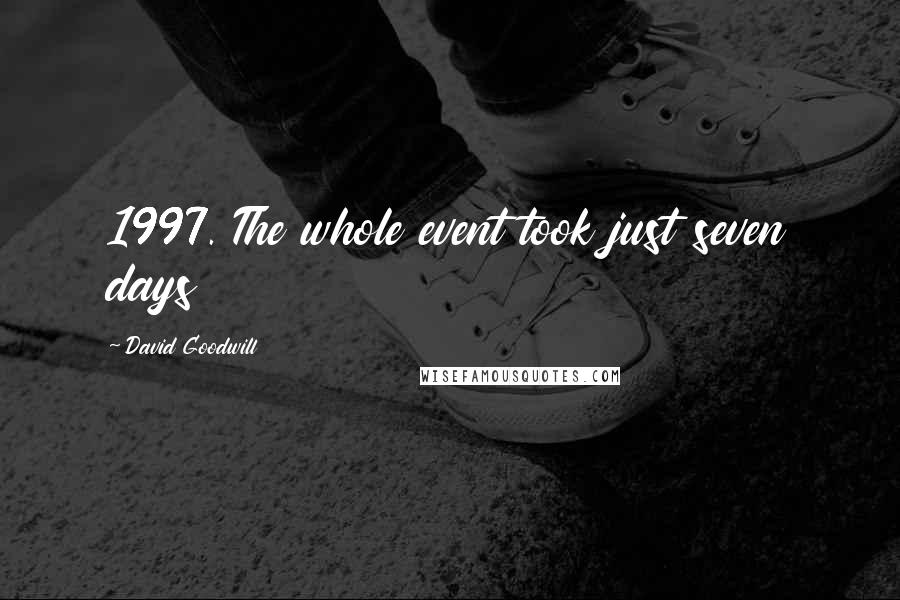 David Goodwill quotes: 1997. The whole event took just seven days