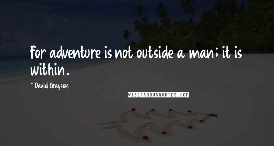 David Grayson quotes: For adventure is not outside a man; it is within.