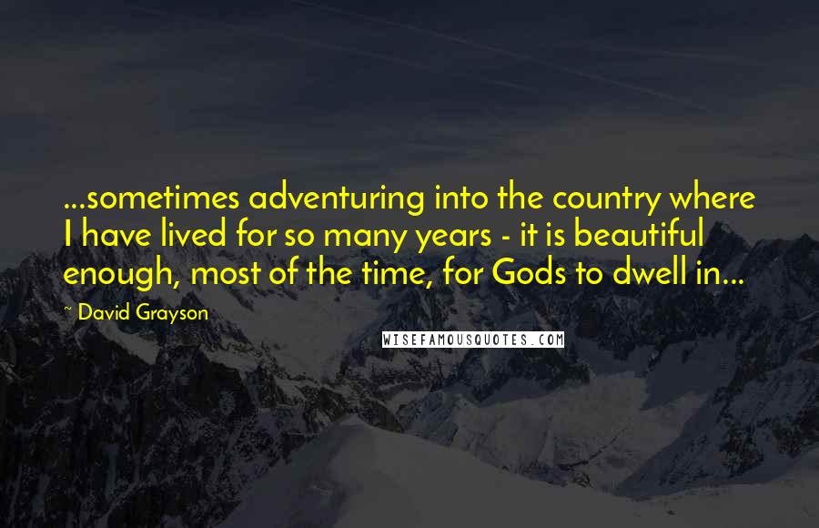David Grayson quotes: ...sometimes adventuring into the country where I have lived for so many years - it is beautiful enough, most of the time, for Gods to dwell in...