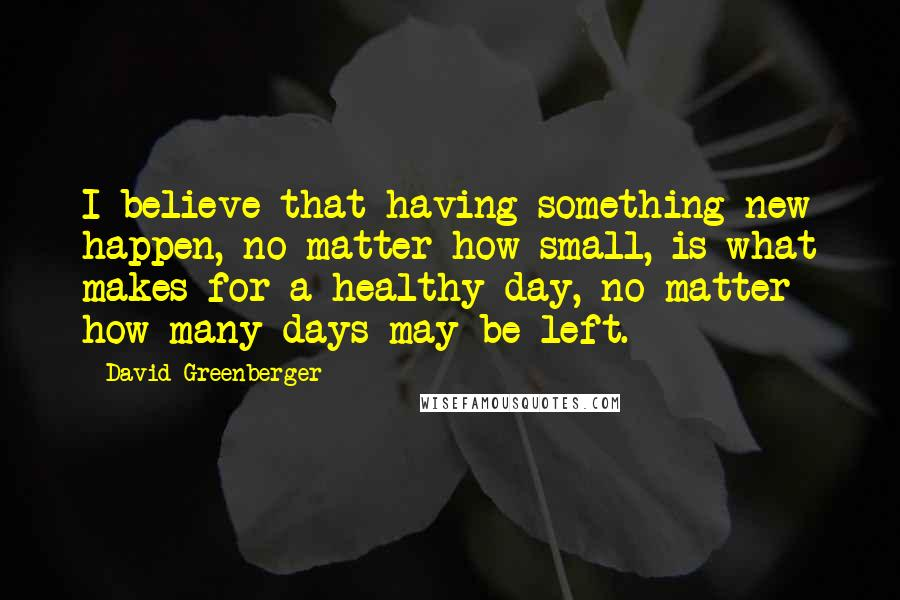 David Greenberger quotes: I believe that having something new happen, no matter how small, is what makes for a healthy day, no matter how many days may be left.