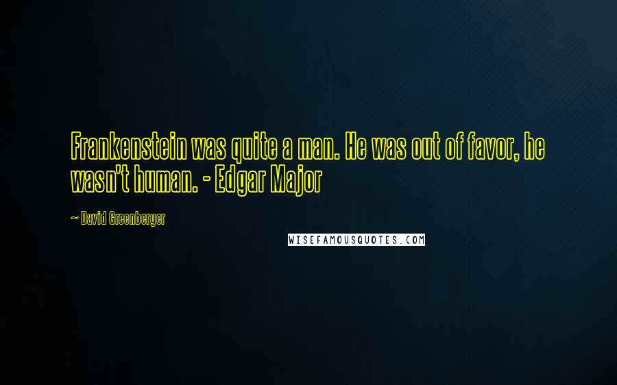 David Greenberger quotes: Frankenstein was quite a man. He was out of favor, he wasn't human. - Edgar Major