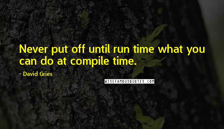 David Gries quotes: Never put off until run time what you can do at compile time.