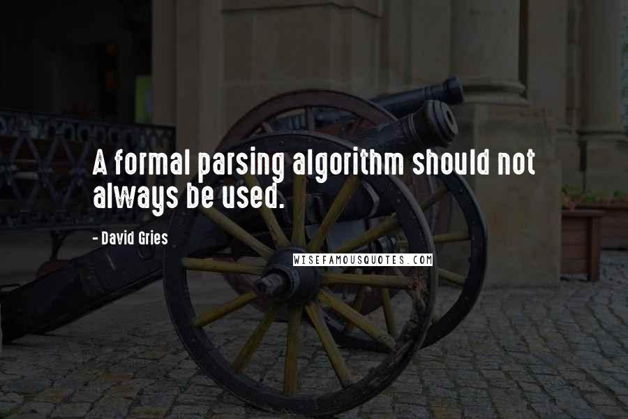 David Gries quotes: A formal parsing algorithm should not always be used.
