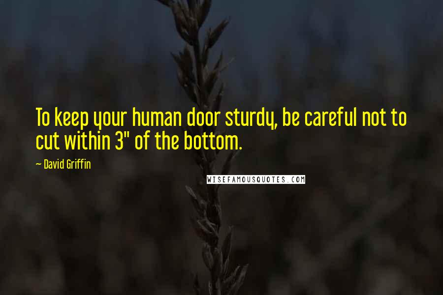 "David Griffin quotes: To keep your human door sturdy, be careful not to cut within 3"" of the bottom."