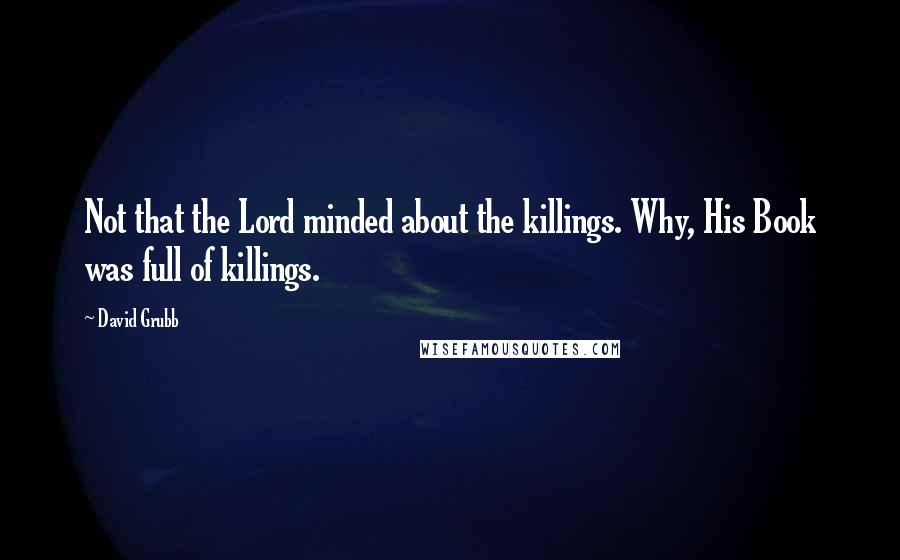 David Grubb quotes: Not that the Lord minded about the killings. Why, His Book was full of killings.
