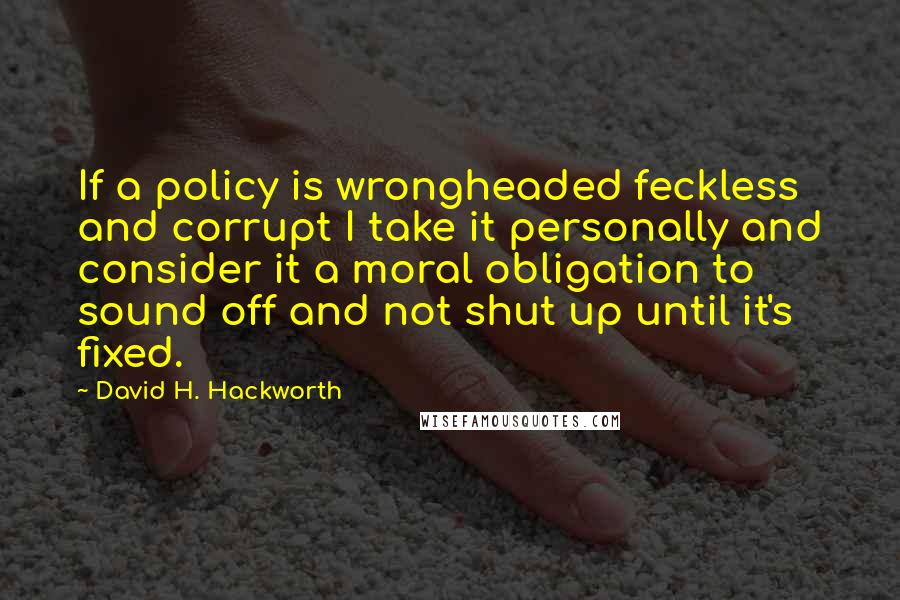 David H. Hackworth quotes: If a policy is wrongheaded feckless and corrupt I take it personally and consider it a moral obligation to sound off and not shut up until it's fixed.