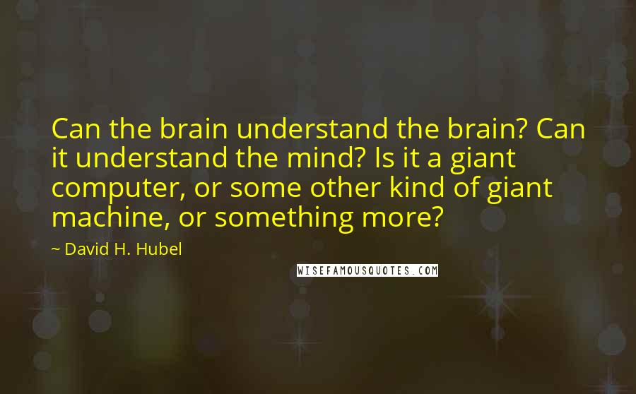 David H. Hubel quotes: Can the brain understand the brain? Can it understand the mind? Is it a giant computer, or some other kind of giant machine, or something more?