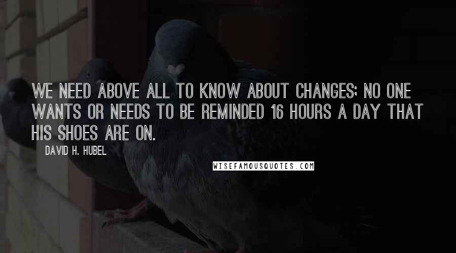 David H. Hubel quotes: We need above all to know about changes; no one wants or needs to be reminded 16 hours a day that his shoes are on.