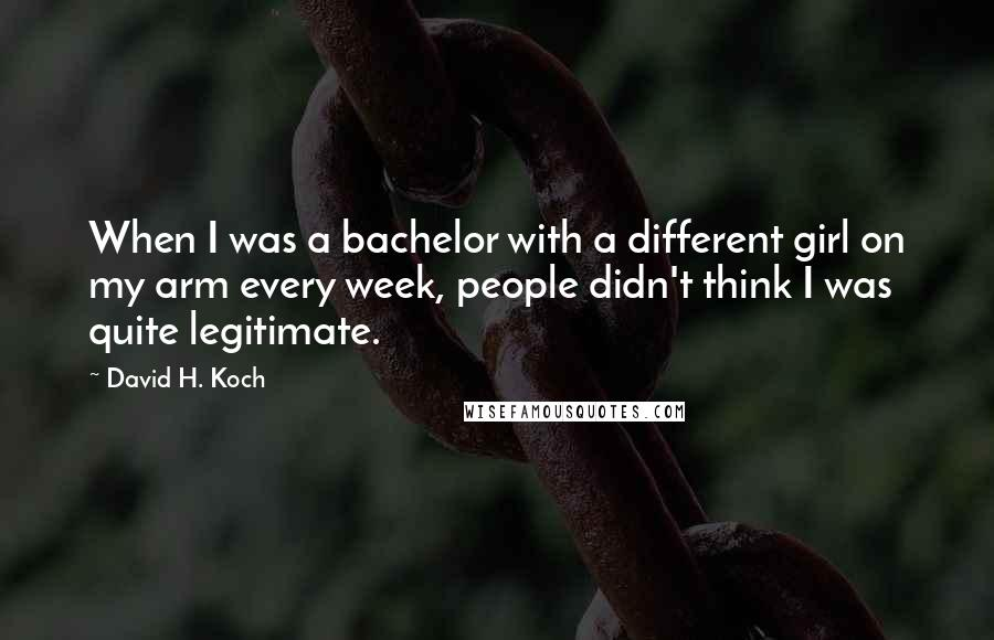 David H. Koch quotes: When I was a bachelor with a different girl on my arm every week, people didn't think I was quite legitimate.